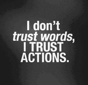 I dont trust words I trust actions, actions speak louder than wordss